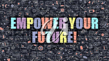 Empower Your Future - Multicolor Concept on Dark Brick Wall Background with Doodle Icons Around. Modern Illustration with Elements of Doodle Style. Empower Your Future on Dark Wall.