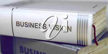 Business Vision - Book Title. Stack of Business Books. Book Spines with Title - Business Vision. Closeup View. Toned Image. Selective focus. 3D Rendering.