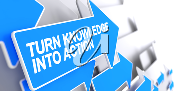 Turn Knowledge Into Action, Inscription on Blue Arrow. Turn Knowledge Into Action - Blue Cursor with a Message Indicates the Direction of Movement. 3D.