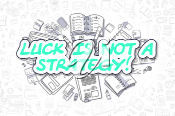 Luck Is Not A Strategy - Hand Drawn Business Illustration with Business Doodles. Green Text - Luck Is Not A Strategy - Doodle Business Concept.